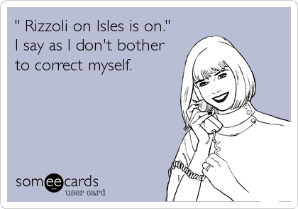 """"""" Rizzoli on Isles is on.""""  I say as I don't bother to correct myself."""