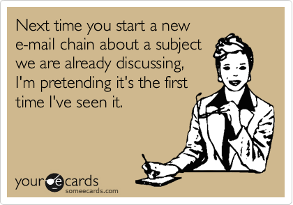 Next time you start a new e-mail chain about a subject we are already discussing, I'm pretending it's the first time I've seen it.