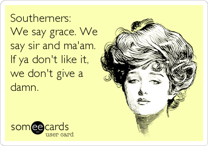 Southerners:   We say grace. We say sir and ma'am. If ya don't like it, we don't give a damn.