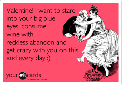 Valentine! I want to stare into your big blue eyes, consume wine with wreckless abandon and get crazy with you on this and every day :)