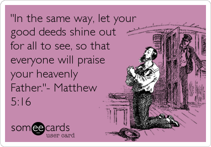 """""""In the same way, let your good deeds shine out for all to see, so that everyone will praise your heavenly Father.""""- Matthew 5:16"""