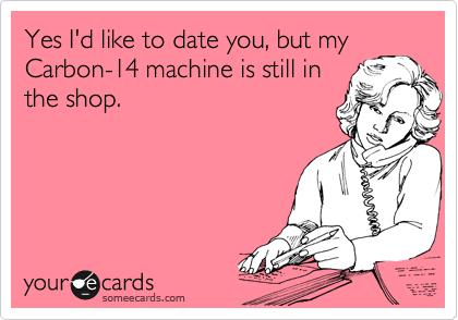 Yes I'd to date you, but my Carbon-14 machine is still in the shop.