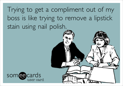 Trying to get a compliment out of my boss is like trying to remove a lipstick stain using nail polish.