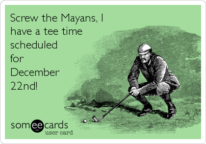 Screw the Mayans, I have a tee time scheduled for December 22nd!