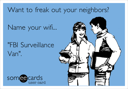 "Want to freak out your neighbors?  Name your wifi...  ""FBI Surveillance Van""."