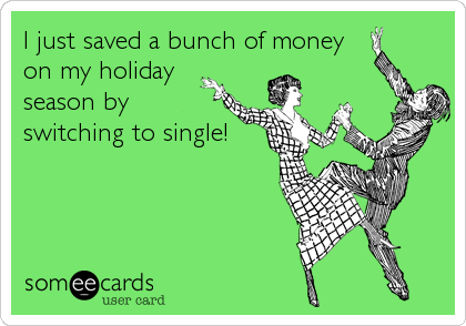 Single At Christmas.I Just Saved A Bunch Of Money On My Holiday Season By