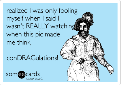 realized I was only fooling  myself when I said I wasn't REALLY watching when this pic made me think,  conDRAGulations!