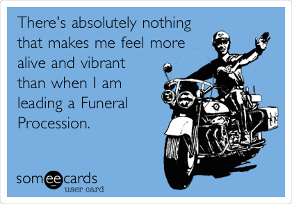 There's absolutely nothing that makes me feel more  alive and vibrant than when I am  leading a Funeral Procession.