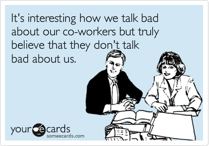 It's interesting how we talk bad about our co-workers but truly believe that they don't talk