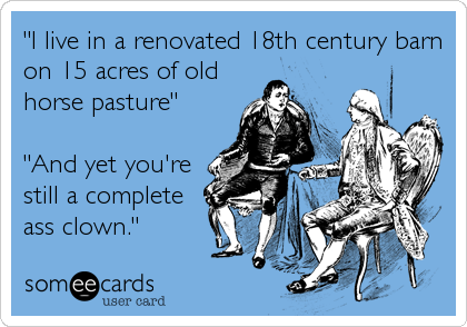 """""""I live in a renovated 18th century barn on 15 acres of old horse pasture""""  """"And yet you're still a complete ass clown."""""""