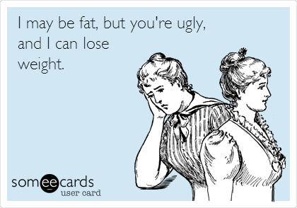 I may be fat, but you're ugly, and I can lose weight.
