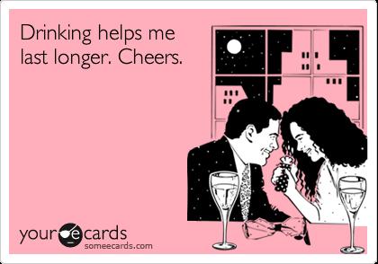 Drinking helps me last longer. Cheers.