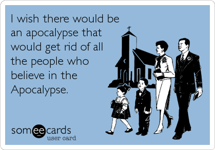 I wish there would be an apocalypse that would get rid of all the people who believe in the Apocalypse.