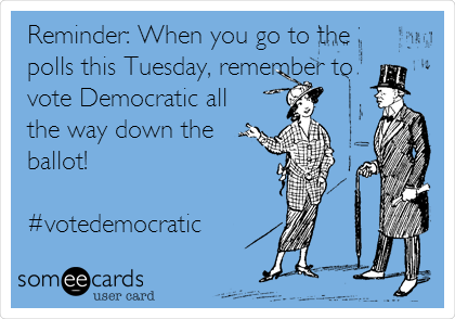 Reminder: When you go to the polls this Tuesday, remember to vote Democratic all the way down the ballot!  #votedemocratic