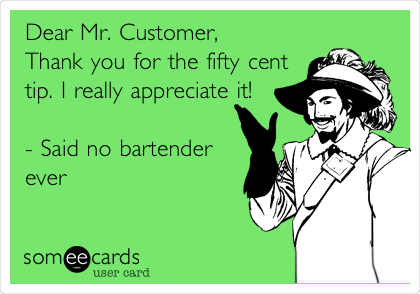 Dear Mr. Customer, Thank you for the fifty cent tip. I really appreciate it!  - Said no bartender ever