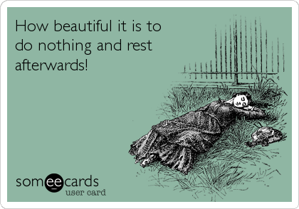 How beautiful it is to do nothing and rest afterwards!
