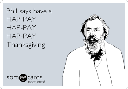 Phil says have a  HAP-PAY HAP-PAY HAP-PAY  Thanksgiving