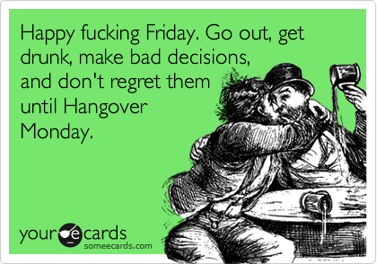 Happy fucking Friday. Go out, get drunk, make bad decisions, and don't regret them until Hangover Monday.