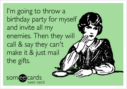 I'm going to throw a  birthday party for myself and invite all my enemies. Then they will call & say they can't it and just mail the gift certificates.