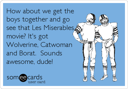 How about we get the boys together and go see that Les Miserables movie? It's got Wolverine, Catwoman and Borat.  Sounds awesome, dude!