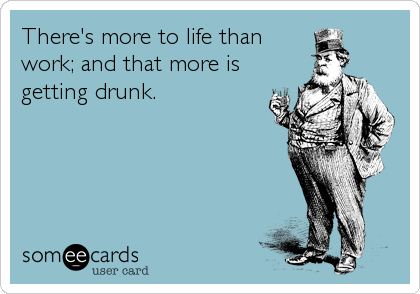 There's more to life than work; and that more is getting drunk.