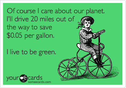 Of course I care about our planet.   I'll drive 20 miles out of  the way to save %240.05 per gallon.  I live to be green.