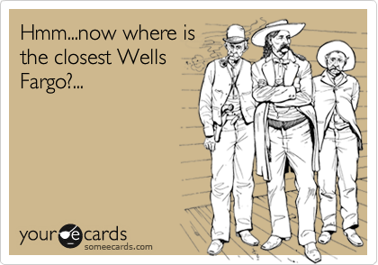Hmm...now where is the closest Wells Fargo?...