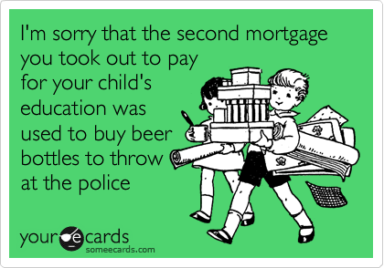 I'm sorry that the second mortgage you took out to pay
