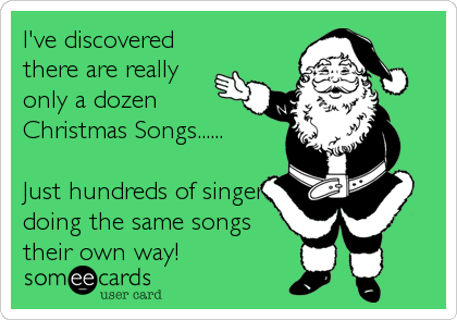 I've discovered there are really only a dozen Christmas Songs......  Just hundreds of singers doing the same songs their own way!