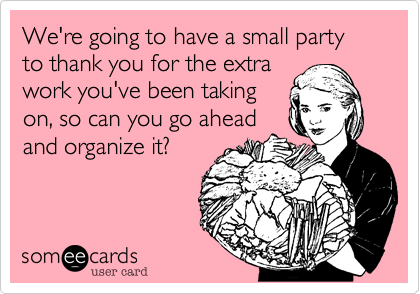 We're going to have a small party to thank you for the extra work you've been taking on%2C so can you go ahead and organize it%3F