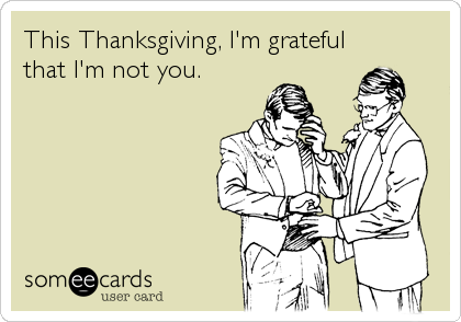 This Thanksgiving, I'm grateful that I'm not you.