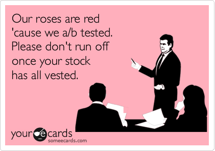 Our roses are red 'cause we a/b tested.  Please don't run off once your stock  has all vested.