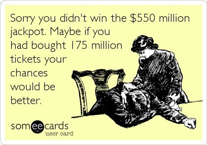 Sorry you didn't win the $550 million jackpot. Maybe if you had bought 175 million tickets your chances would be  better.