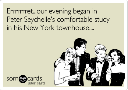 Errrrrrret...our evening began in Peter Seychelle's comfortable study in his New York townhouse....