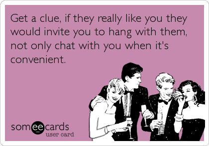 Get a clue, if they really like you they would invite you to hang with them, not only chat with you when it's convenient.