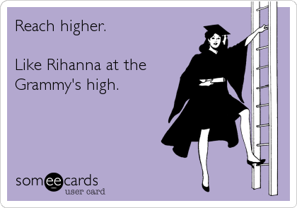 Reach higher.   Like Rihanna at the Grammy's high.