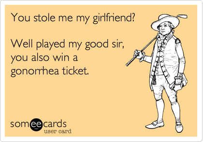 You stole me my girlfriend?Well played my good sir,you also win agonorrhea ticket.