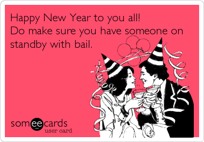 Happy New Year to you all!  Do make sure you have someone on standby with bail.