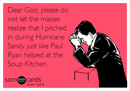 Dear God, please do not let the masses realize that I pitched in during Hurricane Sandy just like Paul Ryan helped at the Soup Kitchen.
