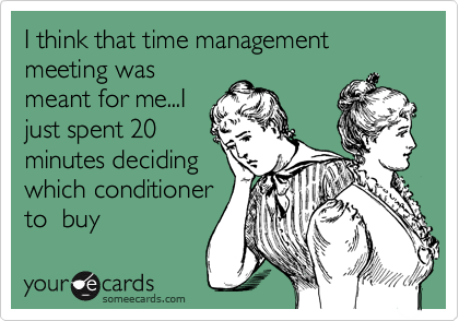 I think that time management meeting was meant for me...I just spend 20 minutes deciding which conditioner to  buy