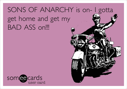SONS OF ANARCHY is on- I gotta get home and get my BAD ASS on!!!