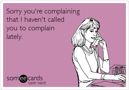 Sorry you're complaining that I haven't called you to complain lately.