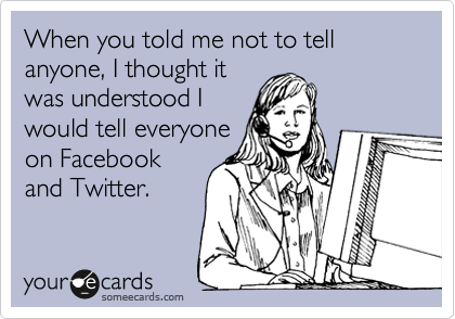 When you told me not to tell anyone, I thought it was understood I would tell everyone on Facebook and Twitter.