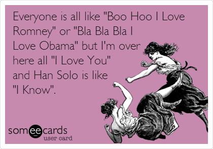 "Everyone is all like ""Boo Hoo I Love Romney"" or ""Bla Bla Bla I Love Obama"" but I'm over here all ""I Love You"" and Han Solo is like  ""I Know""."