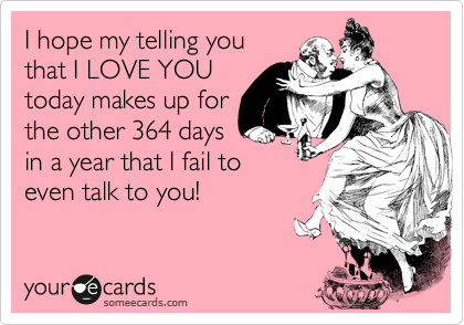 I hope me telling you that I LOVE YOU today makes up for the other 364 days in a year that I fail to even talk to you!