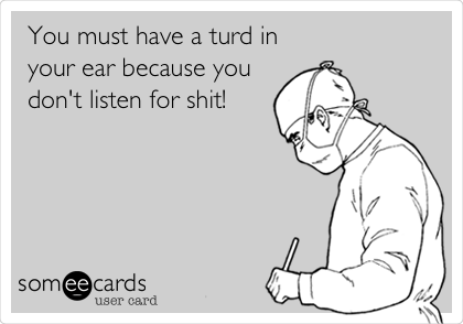 You must have a turd in your ear because you don't listen for shit!