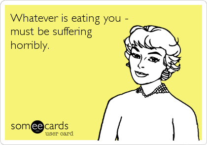 Whatever is eating you - must be suffering horribly.