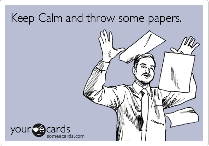 Keep Calm and throw some papers.