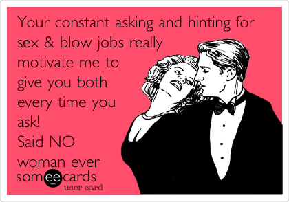 Your constant asking and hinting for sex & blow jobs really motivate me to give you both every time you ask! Said NO woman ever