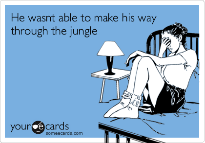 He wasnt able to make his way through the jungle